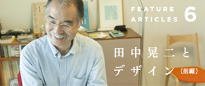 特集 Vol. 006|田中晃二とデザイン(インタビュー前編)