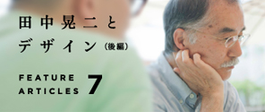特集 Vol. 007|田中晃二とデザイン(インタビュー後編)