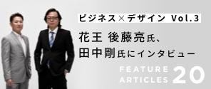 特集 Vol. 020|花王 後藤亮氏、田中剛氏にインタビュー