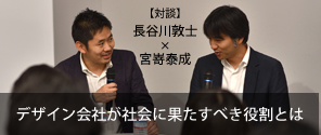 Special Contents|【対談】長谷川敦士 × 宮嵜泰成「デザイン会社が社会に果たすべき役割とは」〜 CONCENT × PIVOT Night Session 2017 より〜