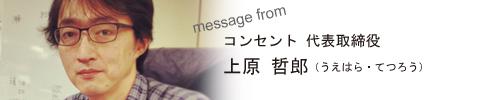 コンセント代表取締役 上原 哲郎からのメッセージ