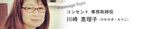 コンセント専務取締役 川崎 恵理子からのメッセージ